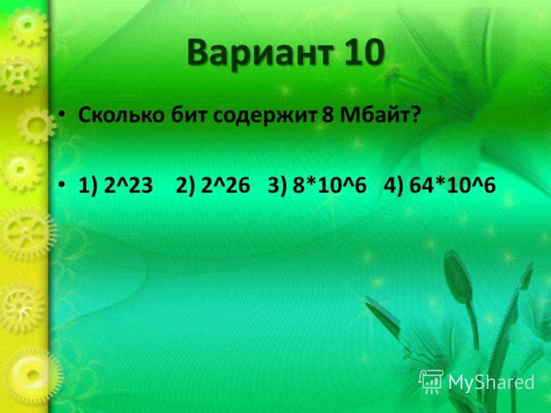 Вариант 10 Сколько бит содержит 8 Мбайт? 1) 2^23 2) 2^26 3) 8*10^6 4) 64*10^6