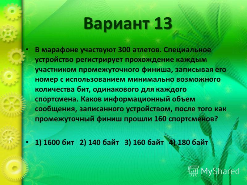 Вариант 13 В марафоне участвуют 300 атлетов. Специальное устройство регистрирует прохождение каждым участником промежуточного финиша, записывая его номер с использованием минимально возможного количества бит, одинакового для каждого спортсмена. Каков