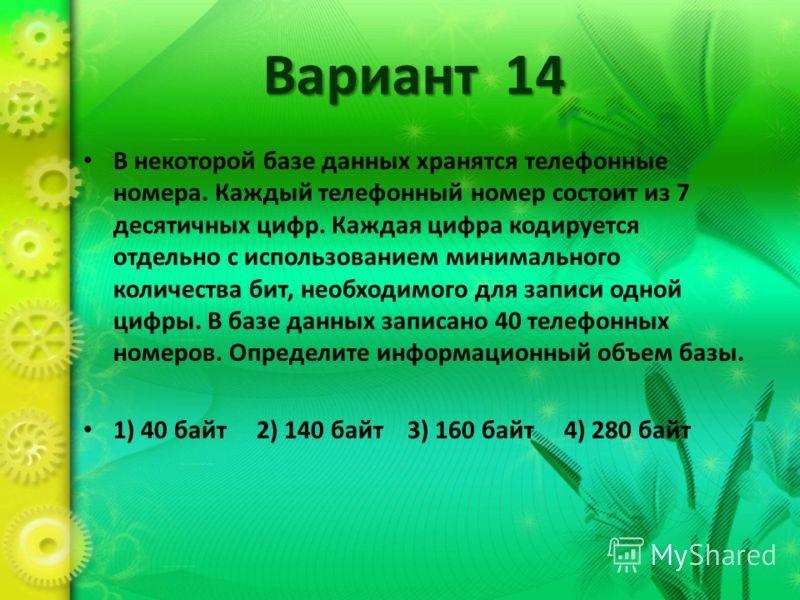 Вариант 14 В некоторой базе данных хранятся телефонные номера. Каждый телефонный номер состоит из 7 десятичных цифр. Каждая цифра кодируется отдельно с использованием минимального количества бит, необходимого для записи одной цифры. В базе данных зап
