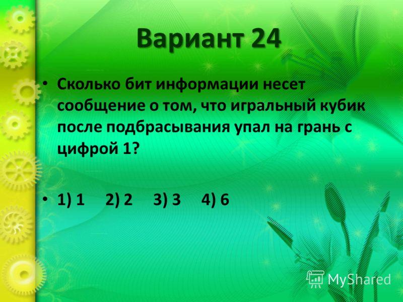 Вариант 24 Сколько бит информации несет сообщение о том, что игральный кубик после подбрасывания упал на грань с цифрой 1? 1) 1 2) 2 3) 3 4) 6