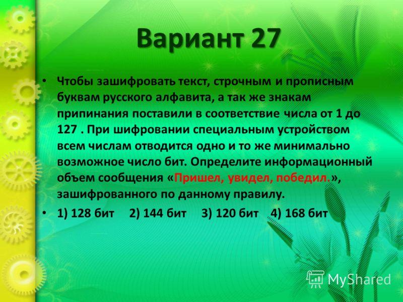 Вариант 27 Чтобы зашифровать текст, строчным и прописным буквам русского алфавита, а так же знакам припинания поставили в соответствие числа от 1 до 127. При шифровании специальным устройством всем числам отводится одно и то же минимально возможное ч