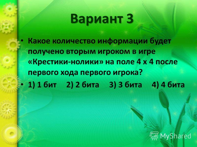 Вариант 3 Какое количество информации будет получено вторым игроком в игре «Крестики-нолики» на поле 4 х 4 после первого хода первого игрока? 1) 1 бит 2) 2 бита 3) 3 бита 4) 4 бита