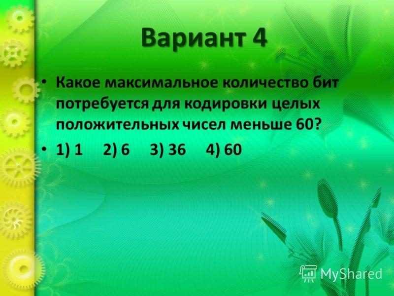 Вариант 4 Какое максимальное количество бит потребуется для кодировки целых положительных чисел меньше 60? 1) 1 2) 6 3) 36 4) 60