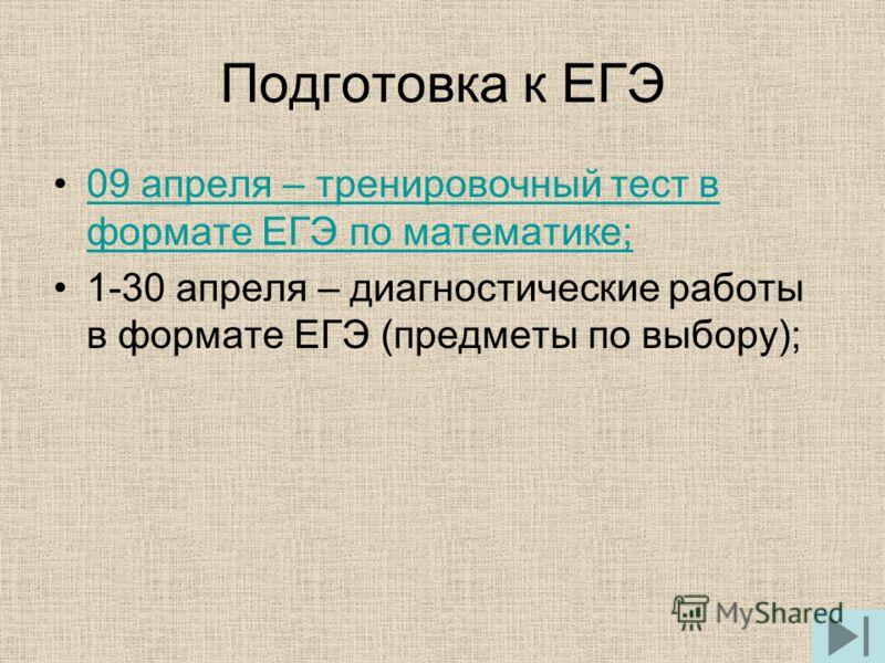 Подготовка к ЕГЭ 09 апреля – тренировочный тест в формате ЕГЭ по математике;09 апреля – тренировочный тест в формате ЕГЭ по математике; 1-30 апреля – диагностические работы в формате ЕГЭ (предметы по выбору);