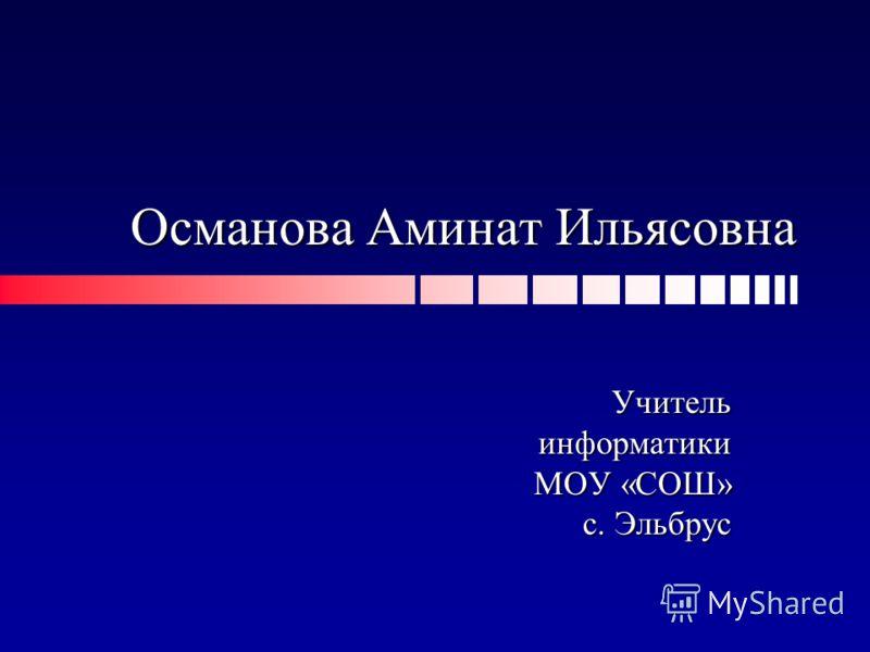 Османова Аминат Ильясовна Учительинформатики МОУ «СОШ» с. Эльбрус с. Эльбрус