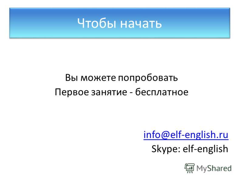 Вы можете попробовать Первое занятие - бесплатное info@elf-english.ru Skype: elf-english Чтобы начать