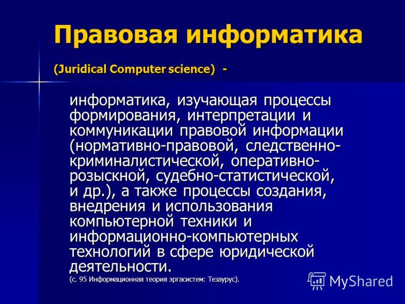 Правовая информатика (Juridical Computer science) - информатика, изучающая процессы формирования, интерпретации и коммуникации правовой информации (нормативно-правовой, следственно- криминалистической, оперативно- розыскной, судебно-статистической, и