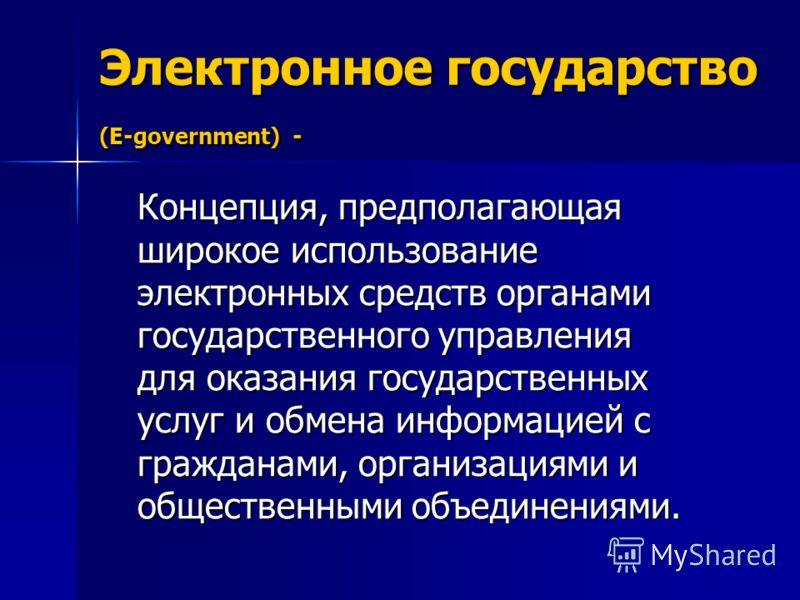 Электронное государство (E-government) - Концепция, предполагающая широкое использование электронных средств органами государственного управления для оказания государственных услуг и обмена информацией с гражданами, организациями и общественными объе