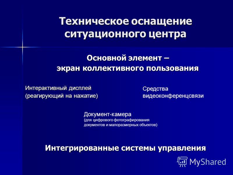 Техническое оснащение ситуационного центра Основной элемент – экран коллективного пользования Интерактивный дисплей (реагирующий на нажатие) Средства видеоконференцсвязи Документ-камера (для цифрового фотографирования документов и малоразмерных объек