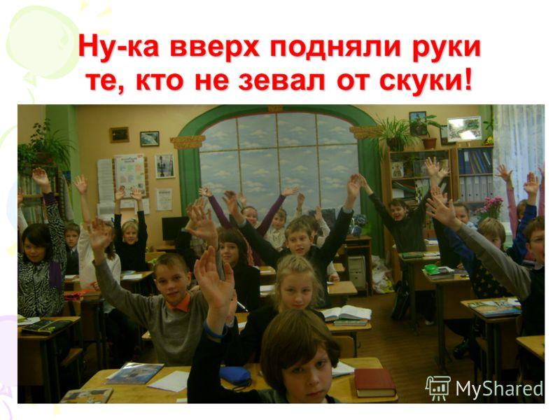 Ну-ка вверх подняли руки те, кто не зевал от скуки!