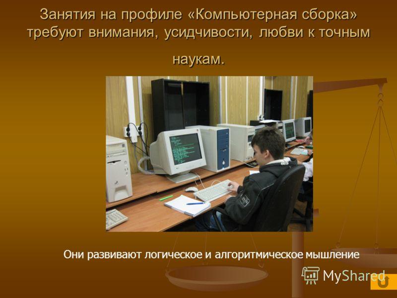 Занятия на профиле «Компьютерная сборка» требуют внимания, усидчивости, любви к точным наукам. Они развивают логическое и алгоритмическое мышление
