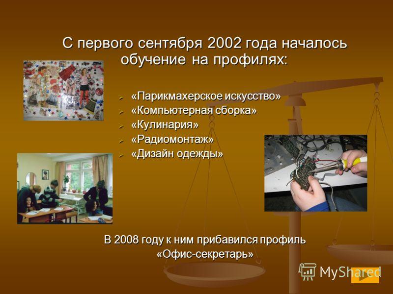 С первого сентября 2002 года началось обучение на профилях: «Парикмахерское искусство» «Парикмахерское искусство» «Компьютерная сборка» «Компьютерная сборка» «Кулинария» «Кулинария» «Радиомонтаж» «Радиомонтаж» «Дизайн одежды» «Дизайн одежды» В 2008 г