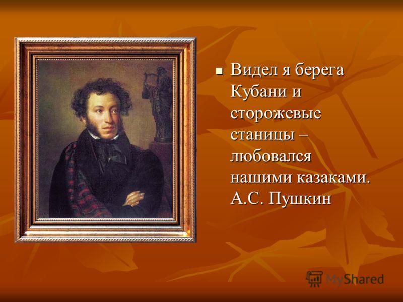 Видел я берега Кубани и сторожевые станицы – любовался нашими казаками. А.С. Пушкин