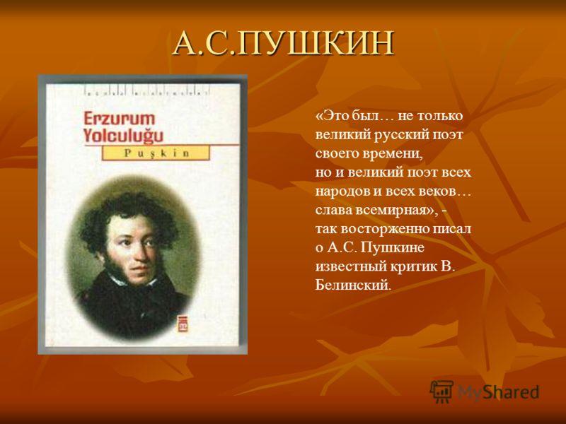 А.С.ПУШКИН «Это был… не только великий русский поэт своего времени, но и великий поэт всех народов и всех веков… слава всемирная», - так восторженно писал о А.С. Пушкине известный критик В. Белинский.
