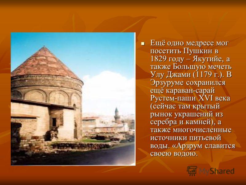 Ещё одно медресе мог посетить Пушкин в 1829 году – Якутийе, а также Большую мечеть Улу Джами (1179 г.). В Эрзуруме сохранился ещё караван-сарай Рустем-паши XVI века (сейчас там крытый рынок украшений из серебра и камней), а также многочисленные источ
