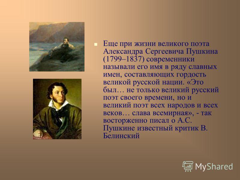 Еще при жизни великого поэта Александра Сергеевича Пушкина (1799–1837) современники называли его имя в ряду славных имен, составляющих гордость великой русской нации. «Это был… не только великий русский поэт своего времени, но и великий поэт всех нар