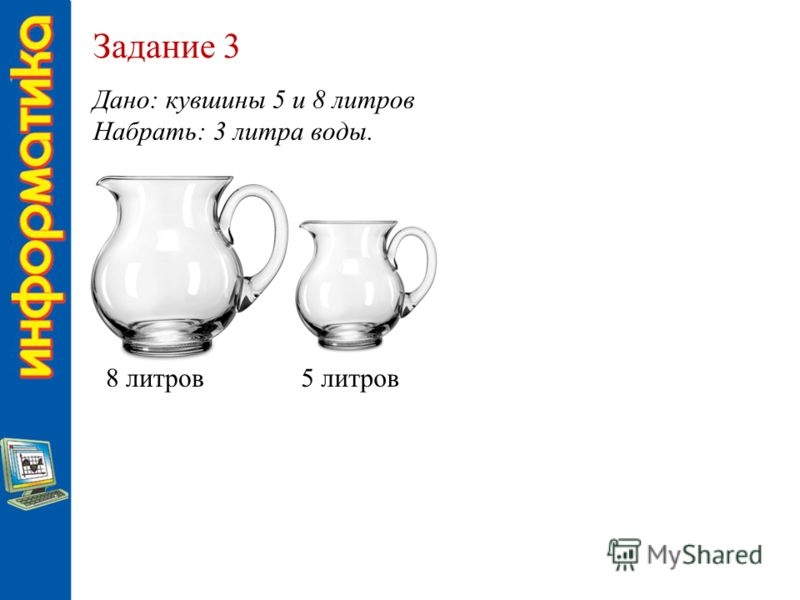 Задание 3 Дано: кувшины 5 и 8 литров Набрать: 3 литра воды. 8 литров5 литров