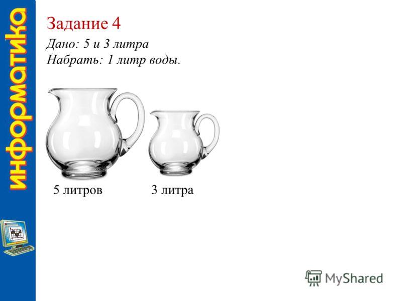 Задание 4 Дано: 5 и 3 литра Набрать: 1 литр воды. 5 литров3 литра
