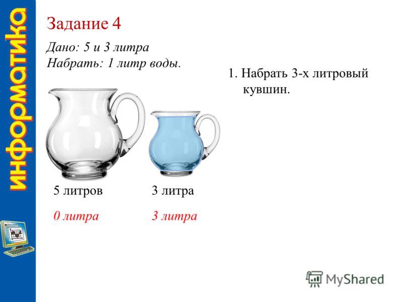 Задание 4 Дано: 5 и 3 литра Набрать: 1 литр воды. 5 литров3 литра 0 литра3 литра 1. Набрать 3-х литровый кувшин.