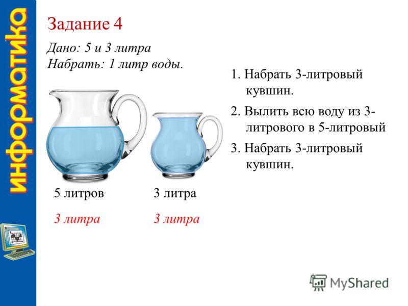 Задание 4 Дано: 5 и 3 литра Набрать: 1 литр воды. 5 литров3 литра 1. Набрать 3-литровый кувшин. 2. Вылить всю воду из 3- литрового в 5-литровый 3. Набрать 3-литровый кувшин.
