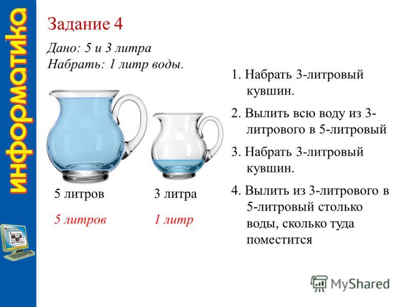 Задание 4 Дано: 5 и 3 литра Набрать: 1 литр воды. 5 литров3 литра 5 литров1 литр 1. Набрать 3-литровый кувшин. 2. Вылить всю воду из 3- литрового в 5-литровый 3. Набрать 3-литровый кувшин. 4. Вылить из 3-литрового в 5-литровый столько воды, сколько т