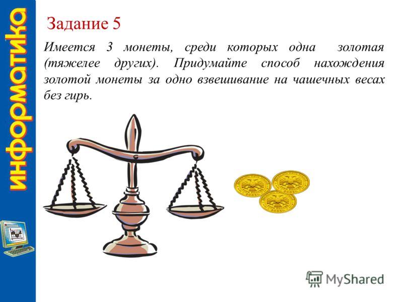 Задание 5 Имеется 3 монеты, среди которых одна золотая (тяжелее других). Придумайте способ нахождения золотой монеты за одно взвешивание на чашечных весах без гирь.