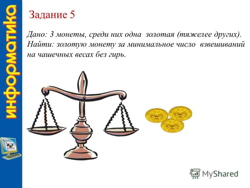 Задание 5 Дано: 3 монеты, среди них одна золотая (тяжелее других). Найти: золотую монету за минимальное число взвешиваний на чашечных весах без гирь.