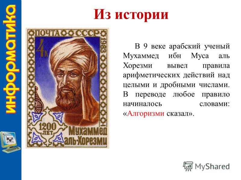Из истории В 9 веке арабский ученый Мухаммед ибн Муса аль Хорезми вывел правила арифметических действий над целыми и дробными числами. В переводе любое правило начиналось словами: «Алгоризми сказал».