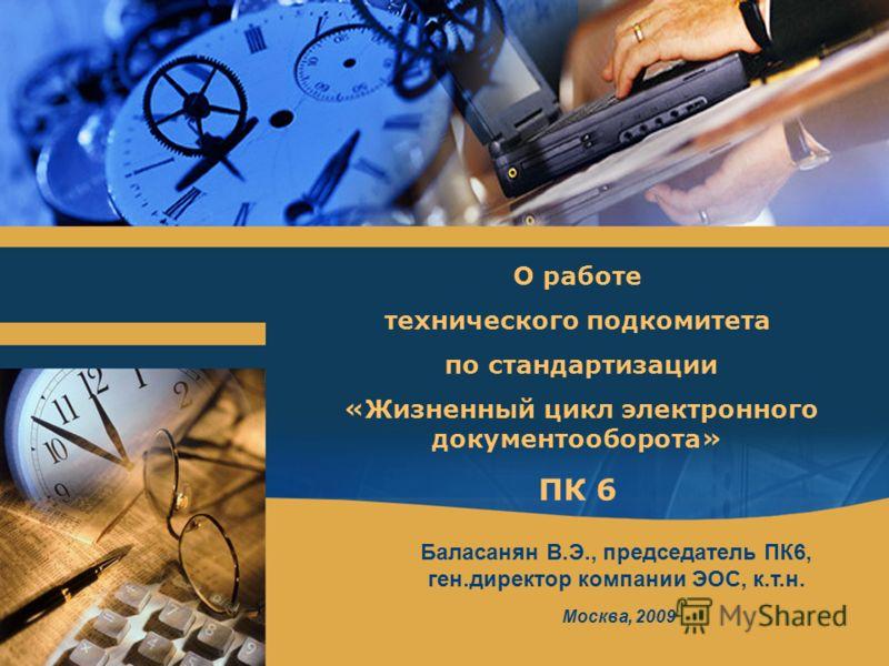 Баласанян В.Э., председатель ПК6, ген.директор компании ЭОС, к.т.н. Москва, 2009 О работе технического подкомитета по стандартизации «Жизненный цикл электронного документооборота» ПК 6
