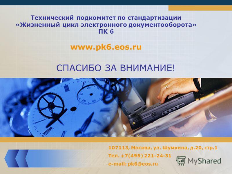 СПАСИБО ЗА ВНИМАНИЕ! Технический подкомитет по стандартизации «Жизненный цикл электронного документооборота» ПК 6 www.pk6.eos.ru 107113, Москва, ул. Шумкина, д.20, стр.1 Тел. +7(495) 221-24-31 e-mail: pk6@eos.ru
