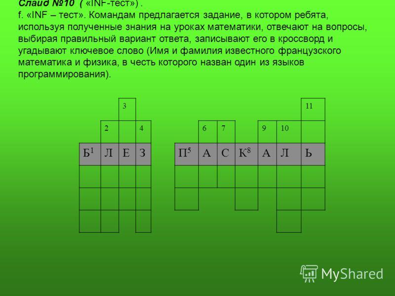 Слайд 10 ( «INF-тест»). f. «INF – тест». Командам предлагается задание, в котором ребята, используя полученные знания на уроках математики, отвечают на вопросы, выбирая правильный вариант ответа, записывают его в кроссворд и угадывают ключевое слово