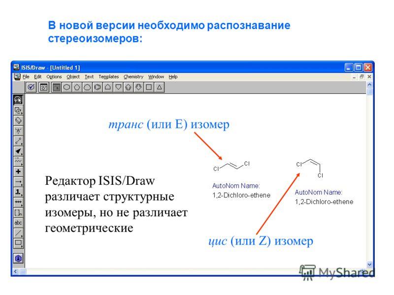 В новой версии необходимо распознавание стереоизомеров: транс (или Е) изомер цис (или Z) изомер Редактор ISIS/Draw различает структурные изомеры, но не различает геометрические