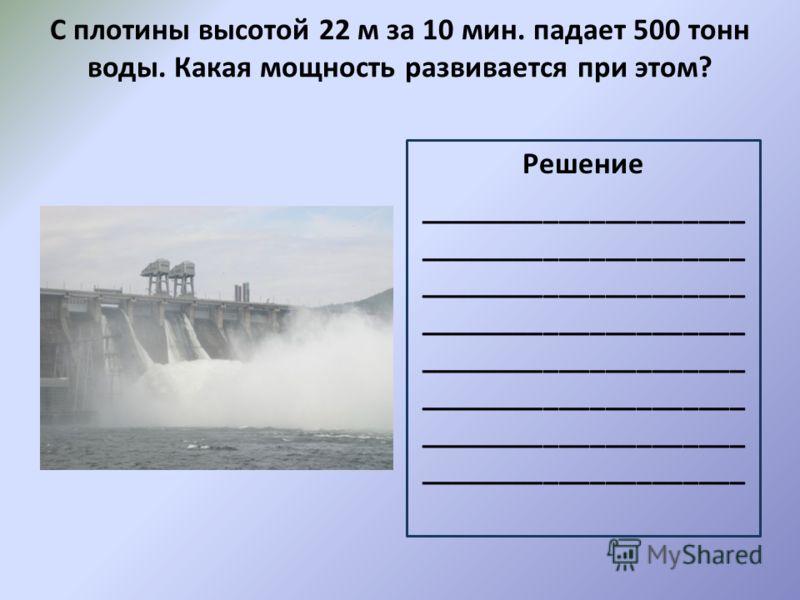 С плотины высотой 22 м за 10 мин. падает 500 тонн воды. Какая мощность развивается при этом? Решение _____________________ _____________________ _____________________ _____________________