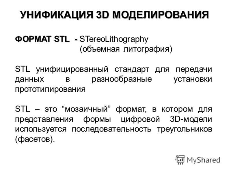 УНИФИКАЦИЯ 3D МОДЕЛИРОВАНИЯ ФОРМАТ STL - ФОРМАТ STL - STereoLithography (объемная литография) STL унифицированный стандарт для передачи данных в разнообразные установки прототипирования STL – это мозаичный формат, в котором для представления формы ци