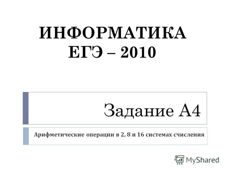 Задание А4 Арифметические операции в 2, 8 и 16 системах счисления ИНФОРМАТИКА ЕГЭ – 2010