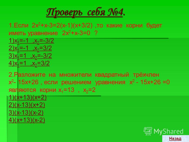 Проверь себя 3. 1.Один из корней уравнения х 2 –15х +14=0 равен 1.Чему равен второй корень ? 1) 14 2) 15 3) –151415–15 2.Не решая уравнения х 2 +2х – 80=0, найдите сумму и произведение его корней. 1)х 1 +х 2 = – 80 ; х 1 х 2 =2 2)х 1 +х 2 = – 2 ; х 1