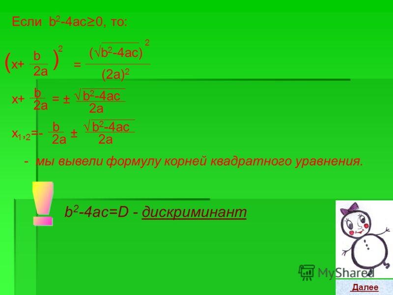 Метод выделения полного квадрата. ax 2 +bx+c=0, a 0, /а На главную Далее аx 2 +bx a +c =0 bx a = -c a x2+x2+ 2bx 2a + b2b2 (2a ) 2 = -с a х2+х2+ ( b 2a b 2 -4аc = 4a 2 x+ ) 2 b2b2 (2a ) 2 +
