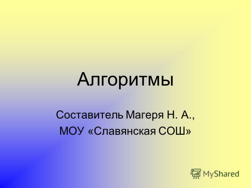 Алгоритмы Составитель Магеря Н. А., МОУ «Славянская СОШ»