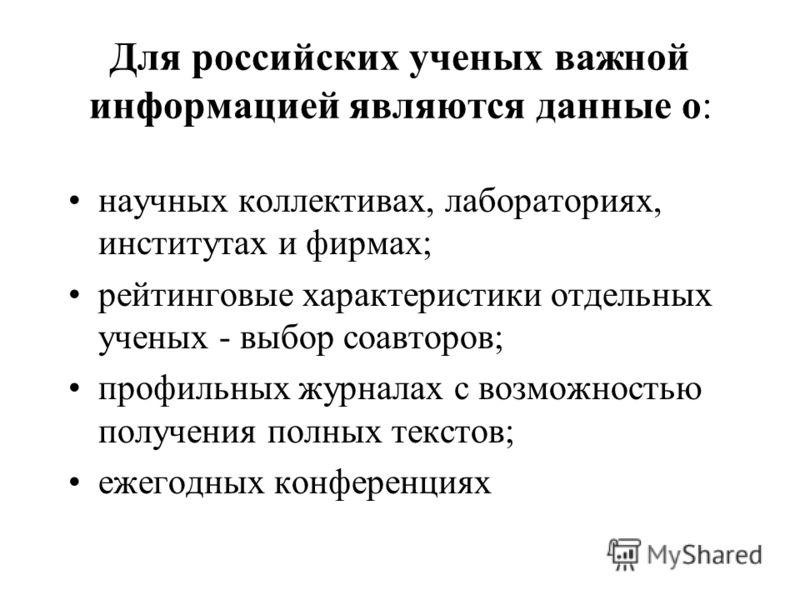 Для российских ученых важной информацией являются данные о: научных коллективах, лабораториях, институтах и фирмах; рейтинговые характеристики отдельных ученых - выбор соавторов; профильных журналах с возможностью получения полных текстов; ежегодных