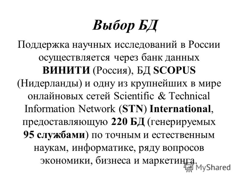 Выбор БД Поддержка научных исследований в России осуществляется через банк данных ВИНИТИ (Россия), БД SCOPUS (Нидерланды) и одну из крупнейших в мире онлайновых сетей Scientific & Technical Information Network (STN) International, предоставляющую 220