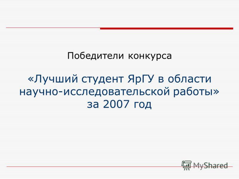 Победители конкурса «Лучший студент ЯрГУ в области научно-исследовательской работы» за 2007 год