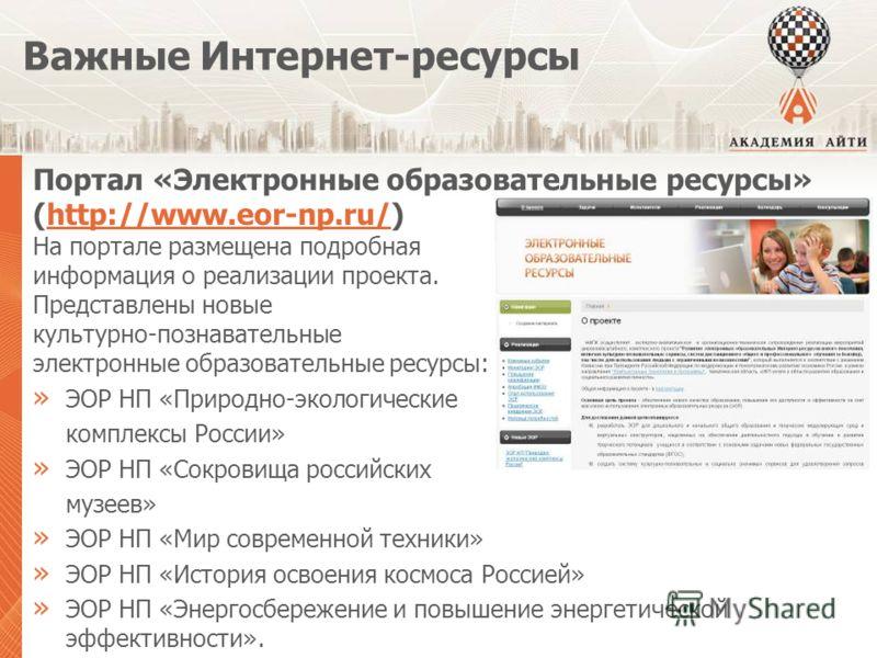 Важные Интернет-ресурсы Портал «Электронные образовательные ресурсы» (http://www.eor-np.ru/)http://www.eor-np.ru/ На портале размещена подробная информация о реализации проекта. Представлены новые культурно-познавательные электронные образовательные