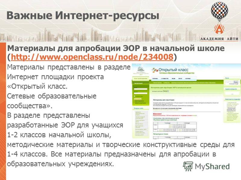 Важные Интернет-ресурсы Материалы для апробации ЭОР в начальной школе (http://www.openclass.ru/node/234008)http://www.openclass.ru/node/234008 Материалы представлены в разделе Интернет площадки проекта «Открытый класс. Сетевые образовательные сообщес