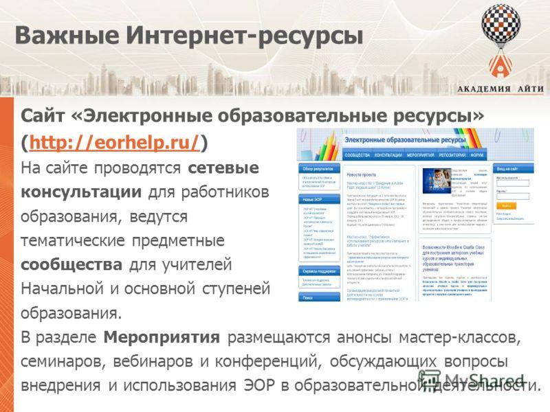 Важные Интернет-ресурсы Сайт «Электронные образовательные ресурсы» (http://eorhelp.ru/)http://eorhelp.ru/ На сайте проводятся сетевые консультации для работников образования, ведутся тематические предметные сообщества для учителей Начальной и основно