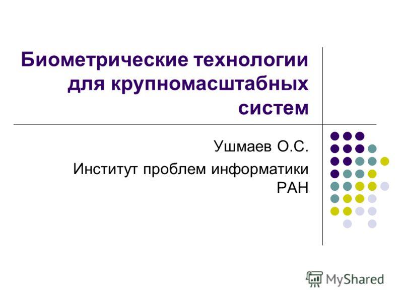 Биометрические технологии для крупномасштабных систем Ушмаев О.С. Институт проблем информатики РАН