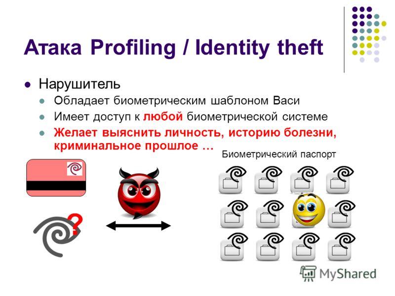 Атака Profiling / Identity theft Нарушитель Обладает биометрическим шаблоном Васи Имеет доступ к любой биометрической системе Желает выяснить личность, историю болезни, криминальное прошлое … ? Криминалистические учеты Биометрический паспорт