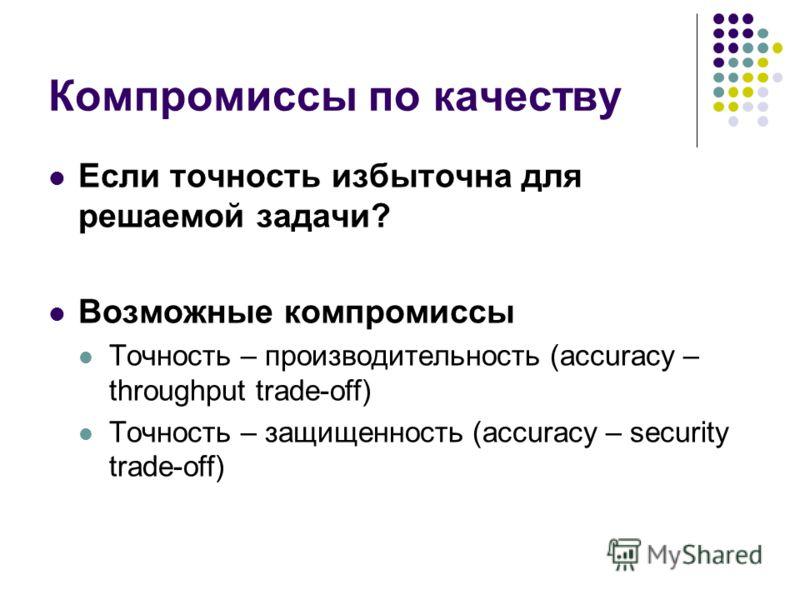 Компромиссы по качеству Если точность избыточна для решаемой задачи? Возможные компромиссы Точность – производительность (accuracy – throughput trade-off) Точность – защищенность (accuracy – security trade-off)