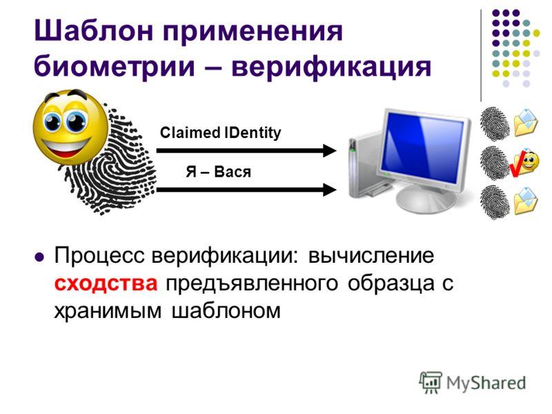 Шаблон применения биометрии – верификация Процесс верификации: вычисление сходства предъявленного образца с хранимым шаблоном Я – Вася Claimed IDentity