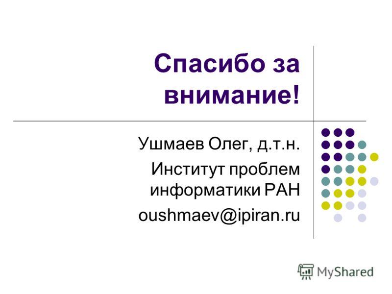Спасибо за внимание! Ушмаев Олег, д.т.н. Институт проблем информатики РАН oushmaev@ipiran.ru