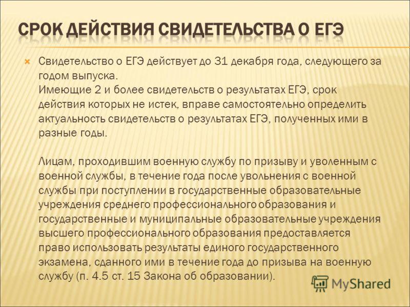 Свидетельство о ЕГЭ действует до 31 декабря года, следующего за годом выпуска. Имеющие 2 и более свидетельств о результатах ЕГЭ, срок действия которых не истек, вправе самостоятельно определить актуальность свидетельств о результатах ЕГЭ, полученных